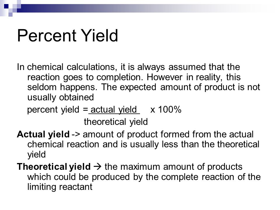 Percent Yield In chemical calculations, it is always assumed that the reaction goes to completion. However in reality, this seldom happens. The expect