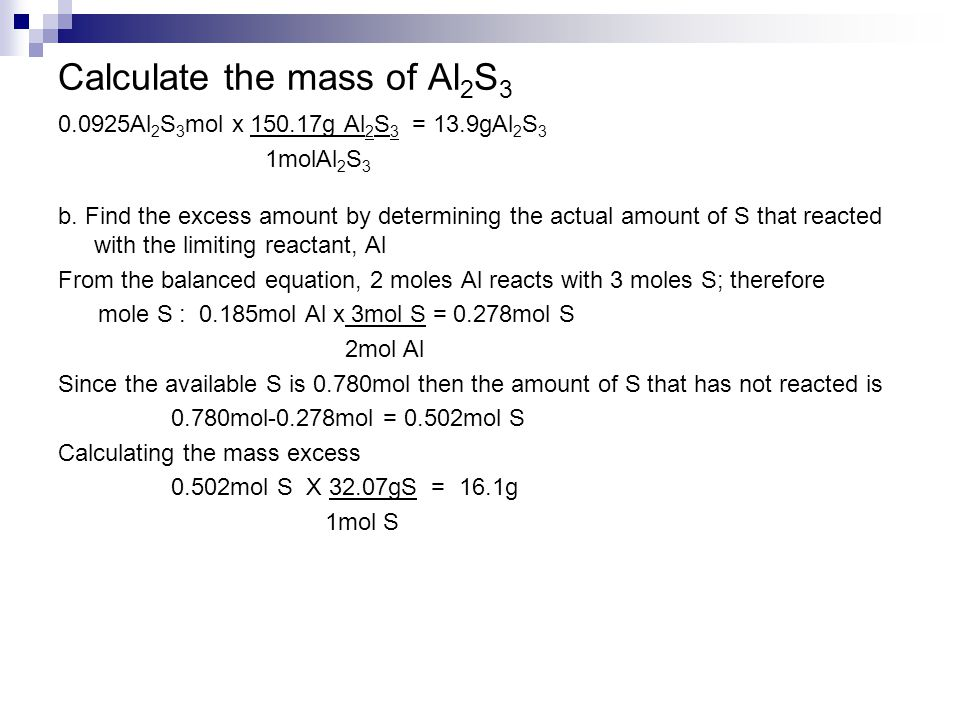 Calculate the mass of Al 2 S 3 0.0925Al 2 S 3 mol x 150.17g Al 2 S 3 = 13.9gAl 2 S 3 1molAl 2 S 3 b. Find the excess amount by determining the actual
