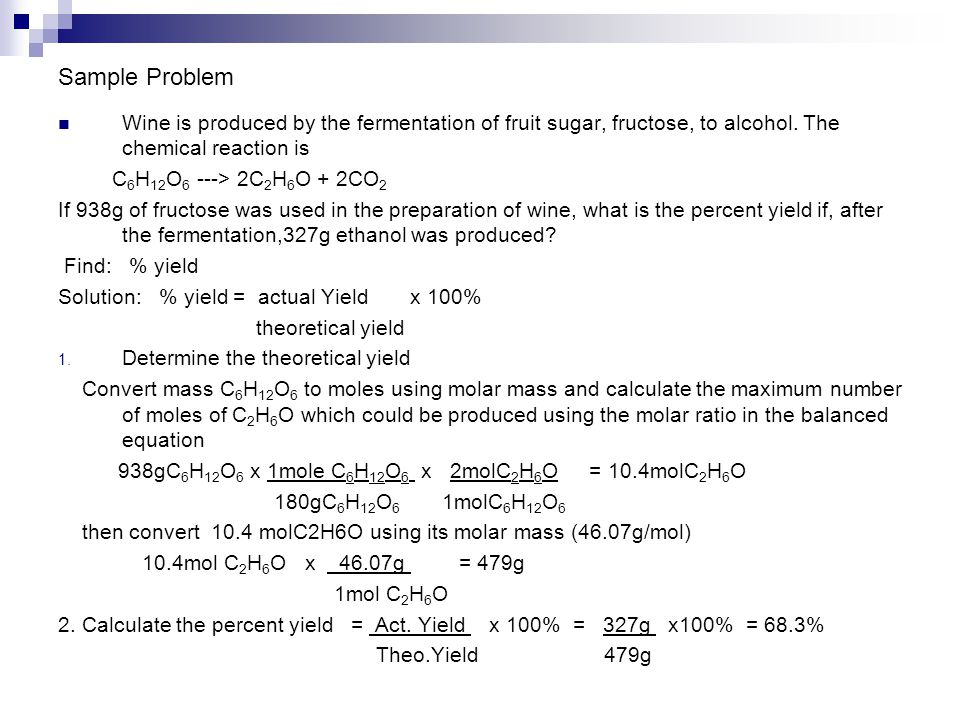 Sample Problem Wine is produced by the fermentation of fruit sugar, fructose, to alcohol. The chemical reaction is C 6 H 12 O 6 ---> 2C 2 H 6 O + 2CO
