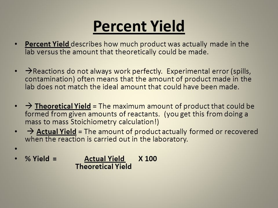 Percent Yield Percent Yield describes how much product was actually made in the lab versus the amount that theoretically could be made.  Reactions do