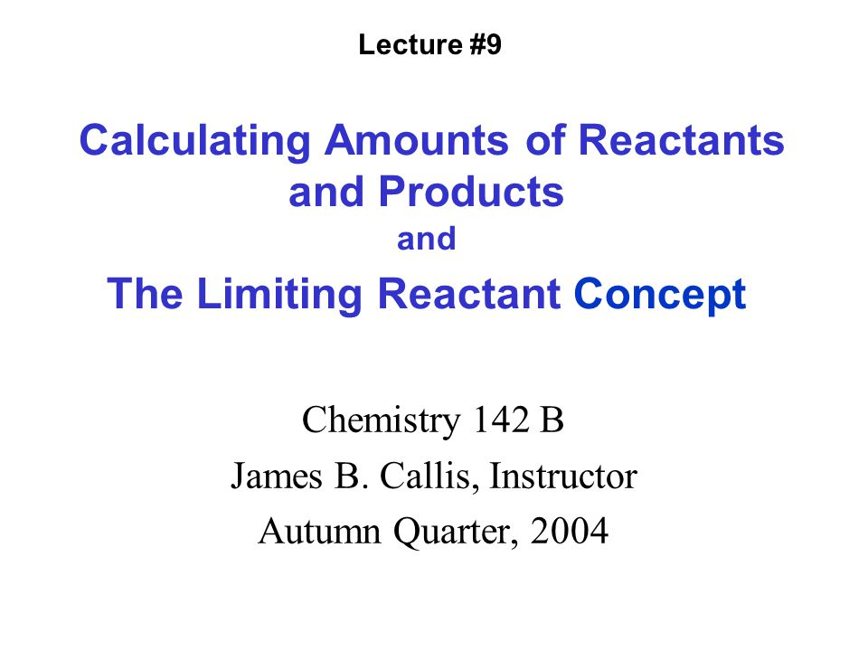 Calculating Amounts of Reactants and Products and The Limiting Reactant Concept Chemistry 142 B James B.