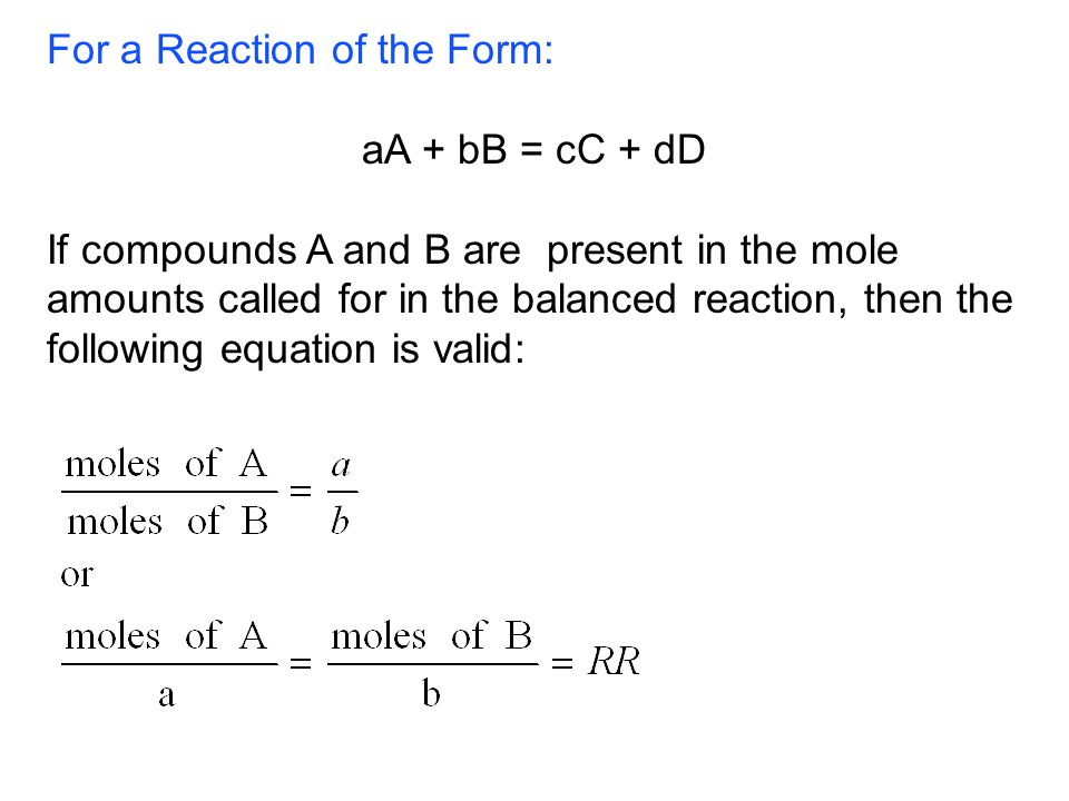 For a Reaction of the Form: aA + bB = cC + dD If compounds A and B are present in the mole amounts called for in the balanced reaction, then the following equation is valid: