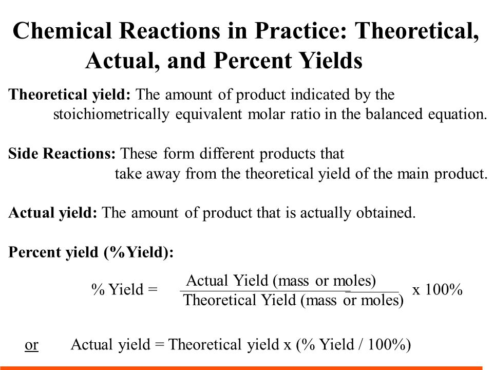 Chemical Reactions in Practice: Theoretical, Actual, and Percent Yields Theoretical yield: The amount of product indicated by the stoichiometrically equivalent molar ratio in the balanced equation.