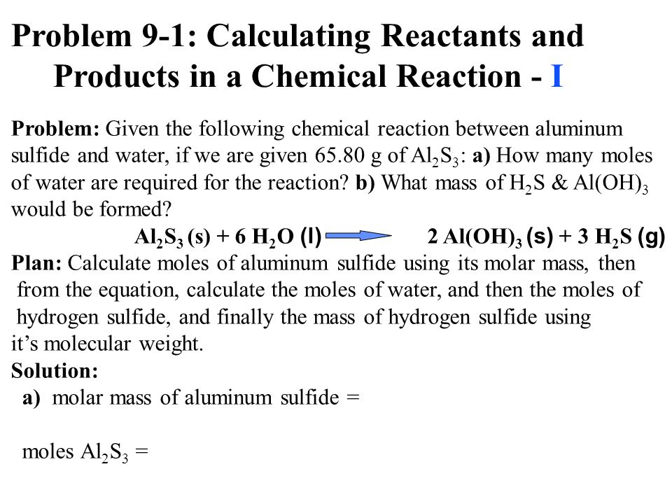 Problem 9-1: Calculating Reactants and Products in a Chemical Reaction - I Problem: Given the following chemical reaction between aluminum sulfide and water, if we are given 65.80 g of Al 2 S 3 : a) How many moles of water are required for the reaction.