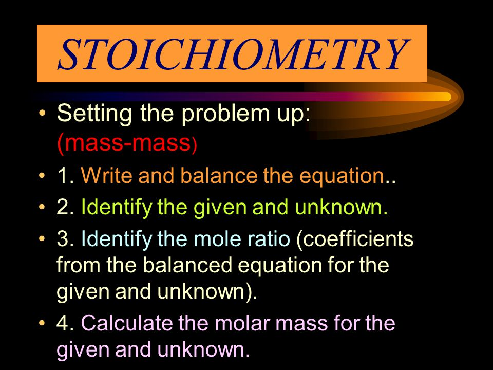 STOICHIOMETRY Setting the problem up: (mass-mass ) 1.