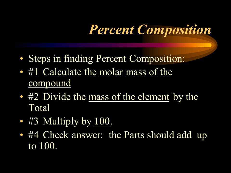Percent Composition Steps in finding Percent Composition: #1Calculate the molar mass of the compound #2Divide the mass of the element by the Total #3Multiply by 100.