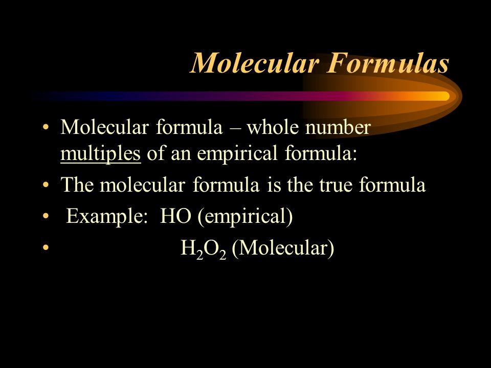 Molecular Formulas Molecular formula – whole number multiples of an empirical formula: The molecular formula is the true formula Example: HO (empirical) H 2 O 2 (Molecular)