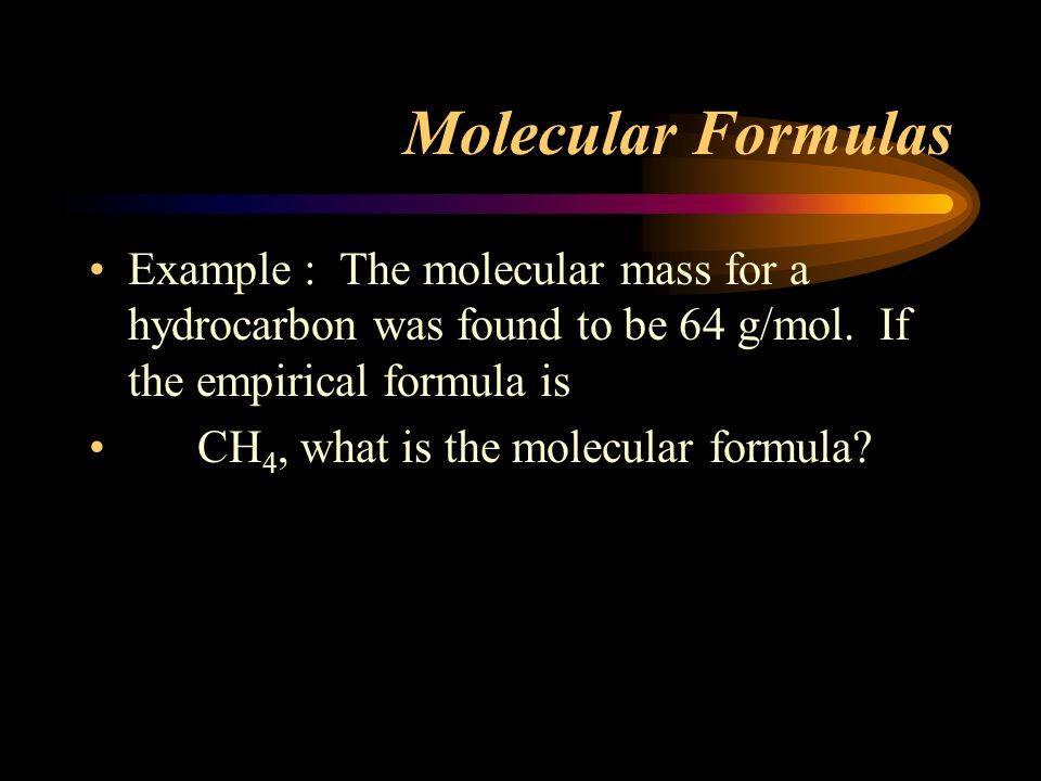 Molecular Formulas Example : The molecular mass for a hydrocarbon was found to be 64 g/mol.