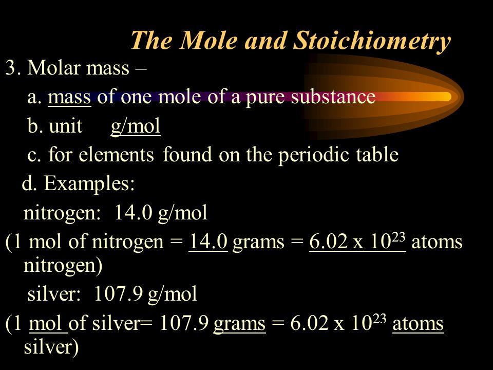 The Mole and Stoichiometry 3.Molar mass – a. mass of one mole of a pure substance b.