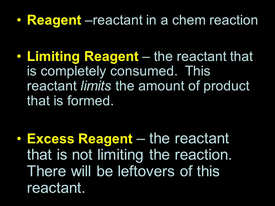 Reagent –reactant in a chem reaction Limiting Reagent – the reactant that is completely consumed. This reactant limits the amount of product that is f