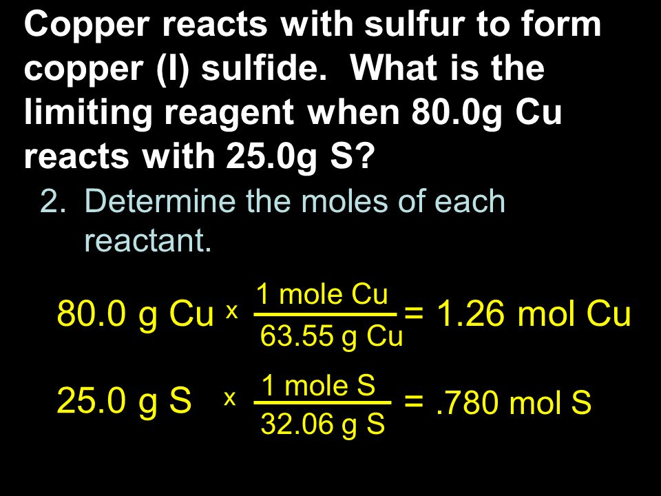 2.Determine the moles of each reactant. Copper reacts with sulfur to form copper (I) sulfide. What is the limiting reagent when 80.0g Cu reacts with 2