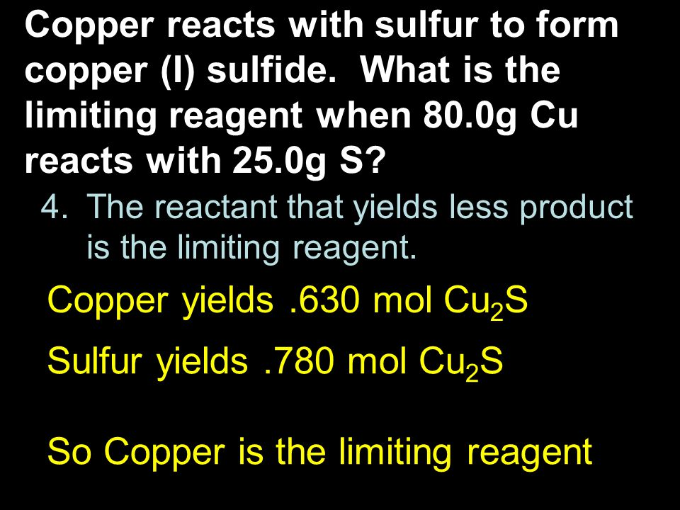 4.The reactant that yields less product is the limiting reagent. Copper reacts with sulfur to form copper (I) sulfide. What is the limiting reagent wh