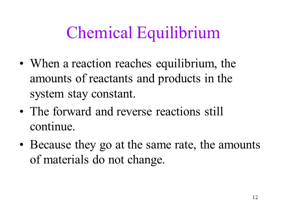 12 Chemical Equilibrium When a reaction reaches equilibrium, the amounts of reactants and products in the system stay constant. The forward and revers