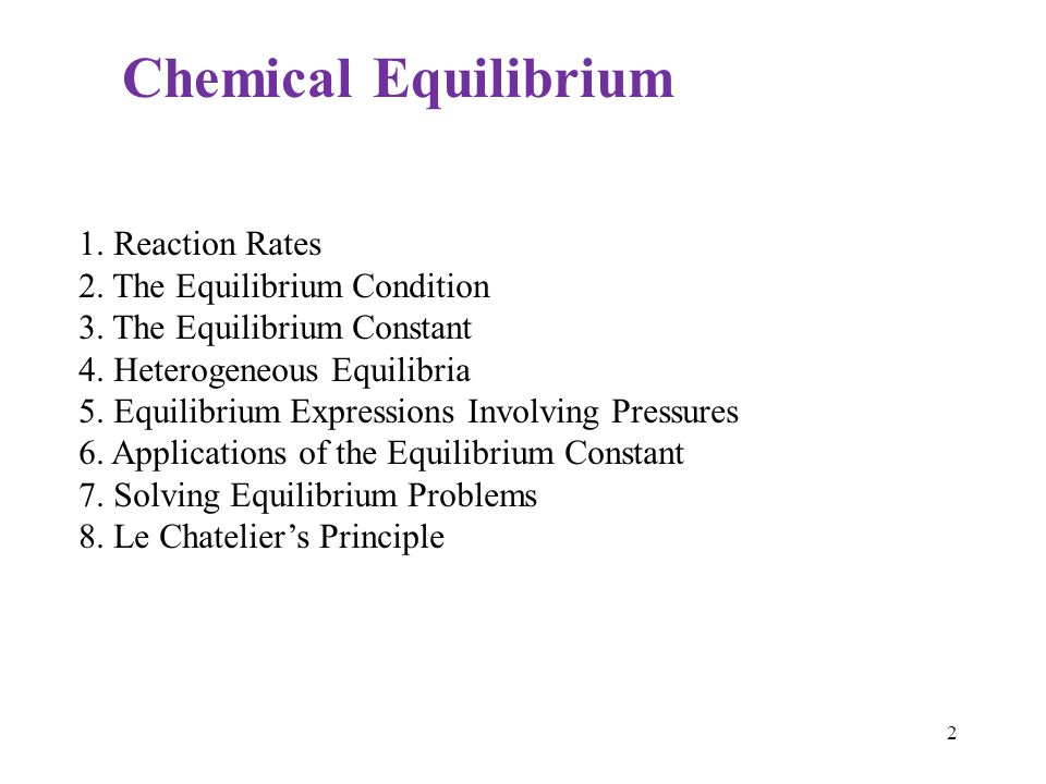 1. Reaction Rates 2. The Equilibrium Condition 3. The Equilibrium Constant 4. Heterogeneous Equilibria 5. Equilibrium Expressions Involving Pressures