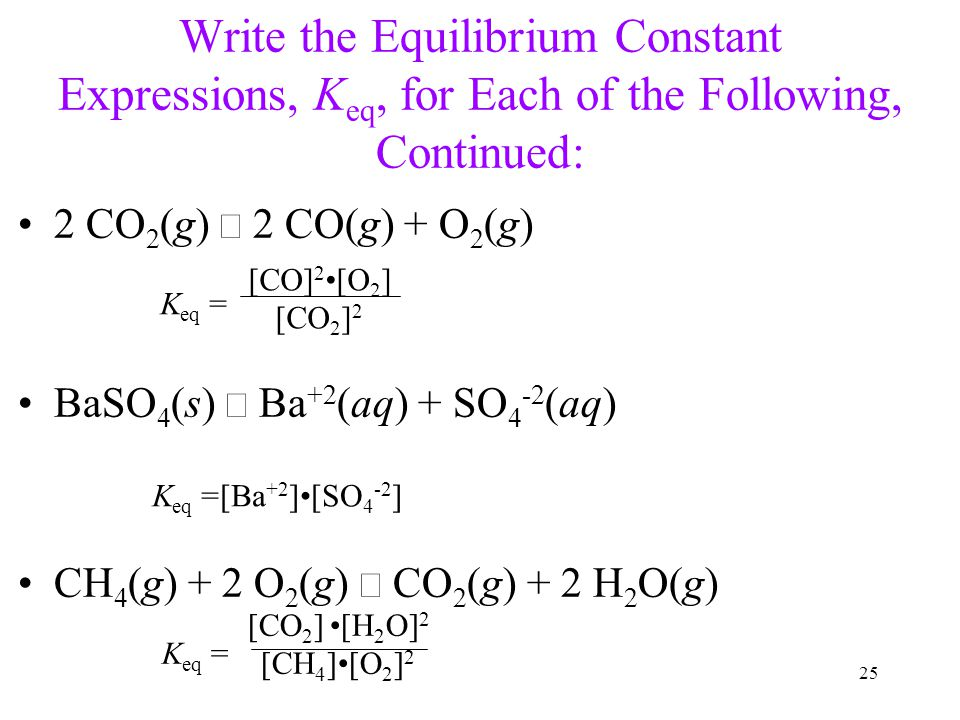 25 Write the Equilibrium Constant Expressions, K eq, for Each of the Following, Continued: 2 CO 2 (g)  2 CO(g) + O 2 (g) BaSO 4 (s)  Ba +2 (aq) + SO