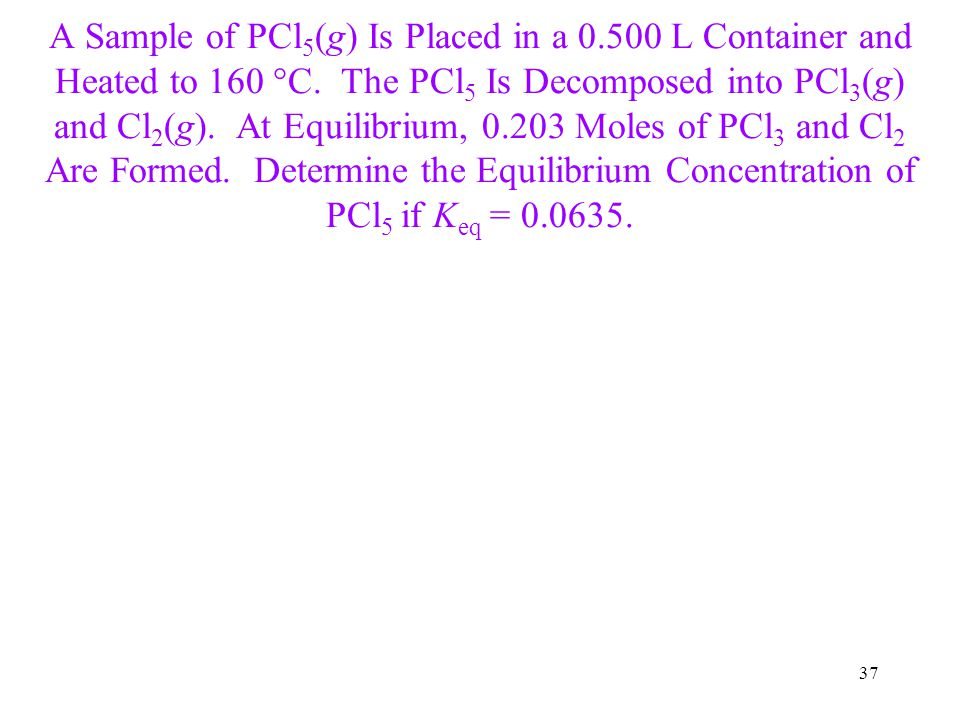 37 A Sample of PCl 5 (g) Is Placed in a 0.500 L Container and Heated to 160 °C. The PCl 5 Is Decomposed into PCl 3 (g) and Cl 2 (g). At Equilibrium, 0