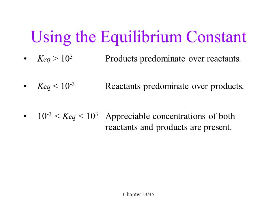 Chapter 13/45 Using the Equilibrium Constant 10 -3 < K eq < 10 3 Appreciable concentrations of both reactants and products are present. K eq > 10 3 Pr
