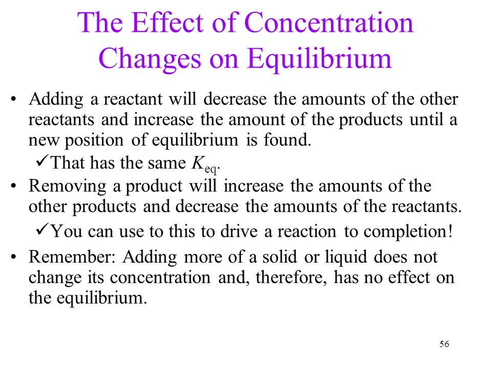 56 The Effect of Concentration Changes on Equilibrium Adding a reactant will decrease the amounts of the other reactants and increase the amount of th
