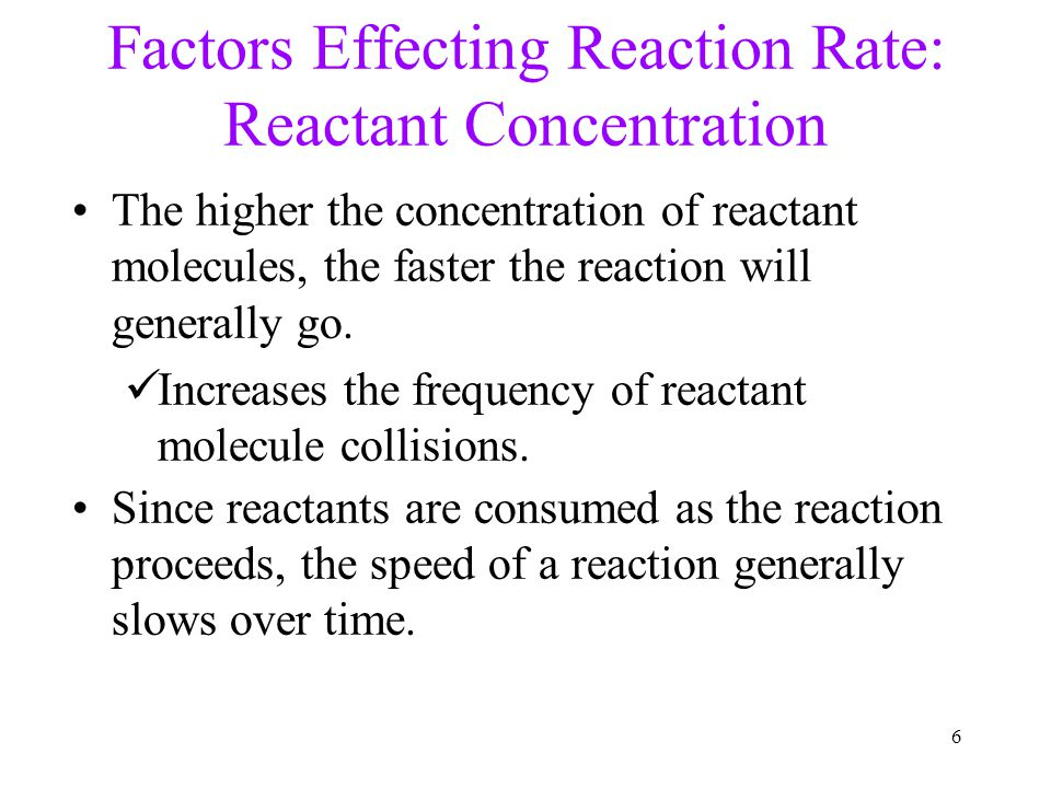 6 The higher the concentration of reactant molecules, the faster the reaction will generally go. Increases the frequency of reactant molecule collisio