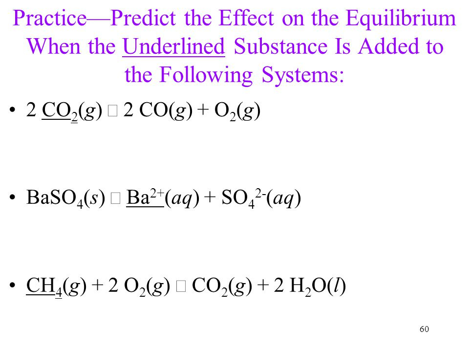 60 Practice—Predict the Effect on the Equilibrium When the Underlined Substance Is Added to the Following Systems: 2 CO 2 (g)  2 CO(g) + O 2 (g) BaSO