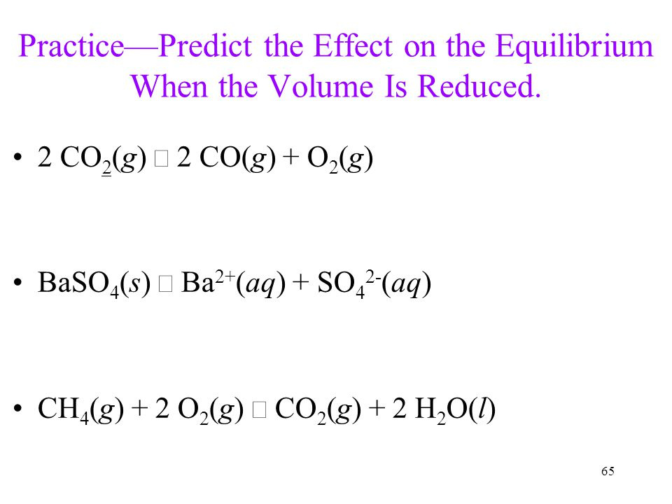 65 Practice—Predict the Effect on the Equilibrium When the Volume Is Reduced. 2 CO 2 (g)  2 CO(g) + O 2 (g) BaSO 4 (s)  Ba 2+ (aq) + SO 4 2- (aq) CH