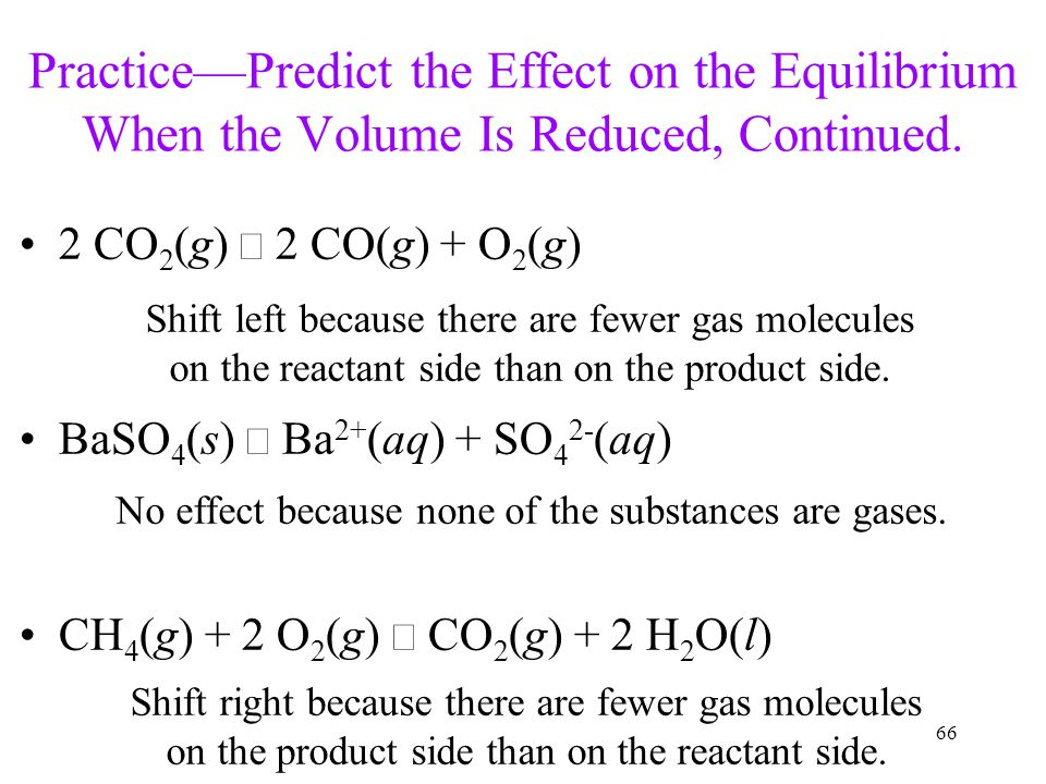 66 Practice—Predict the Effect on the Equilibrium When the Volume Is Reduced, Continued. 2 CO 2 (g)  2 CO(g) + O 2 (g) BaSO 4 (s)  Ba 2+ (aq) + SO 4