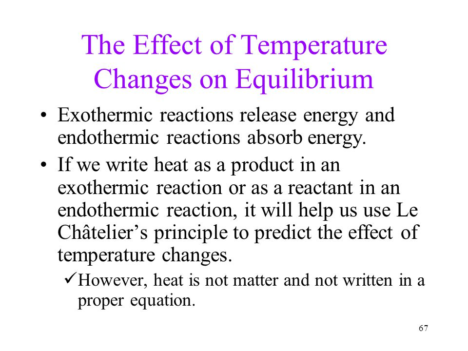 67 The Effect of Temperature Changes on Equilibrium Exothermic reactions release energy and endothermic reactions absorb energy. If we write heat as a