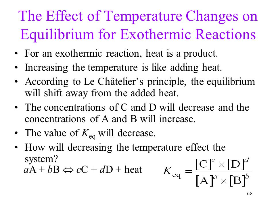 68 The Effect of Temperature Changes on Equilibrium for Exothermic Reactions For an exothermic reaction, heat is a product. Increasing the temperature