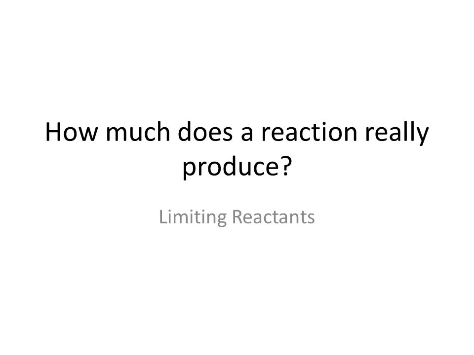 How much does a reaction really produce? Limiting Reactants