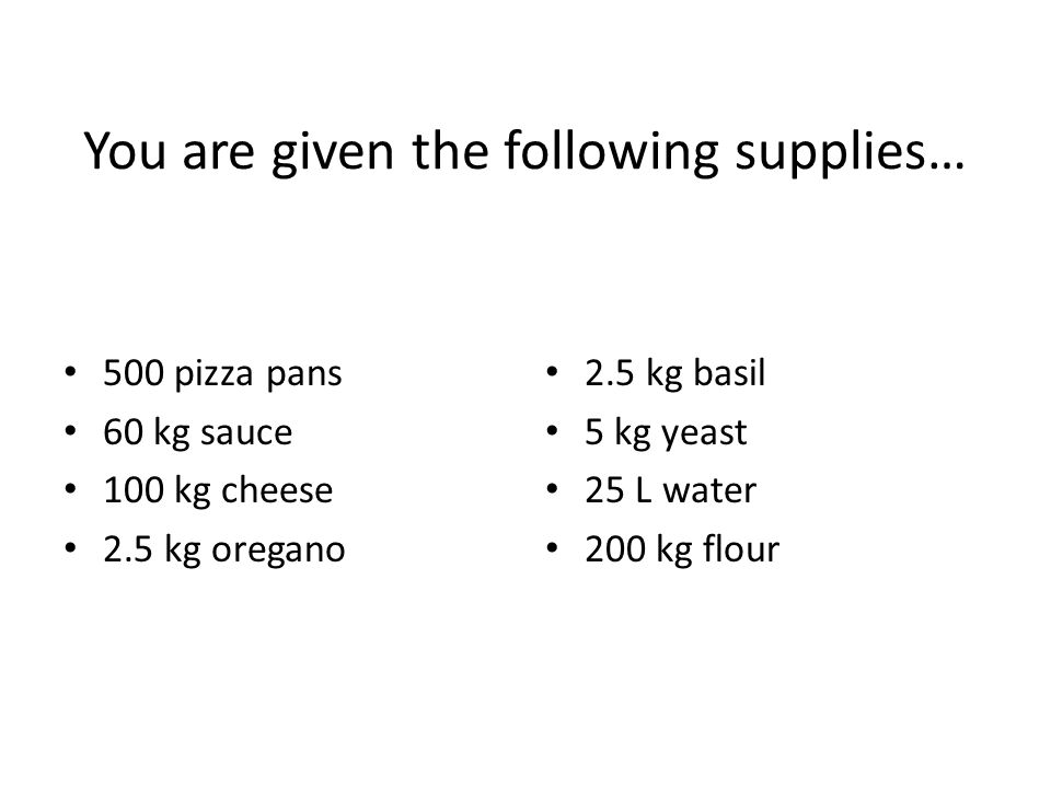 You are given the following supplies… 500 pizza pans 60 kg sauce 100 kg cheese 2.5 kg oregano 2.5 kg basil 5 kg yeast 25 L water 200 kg flour
