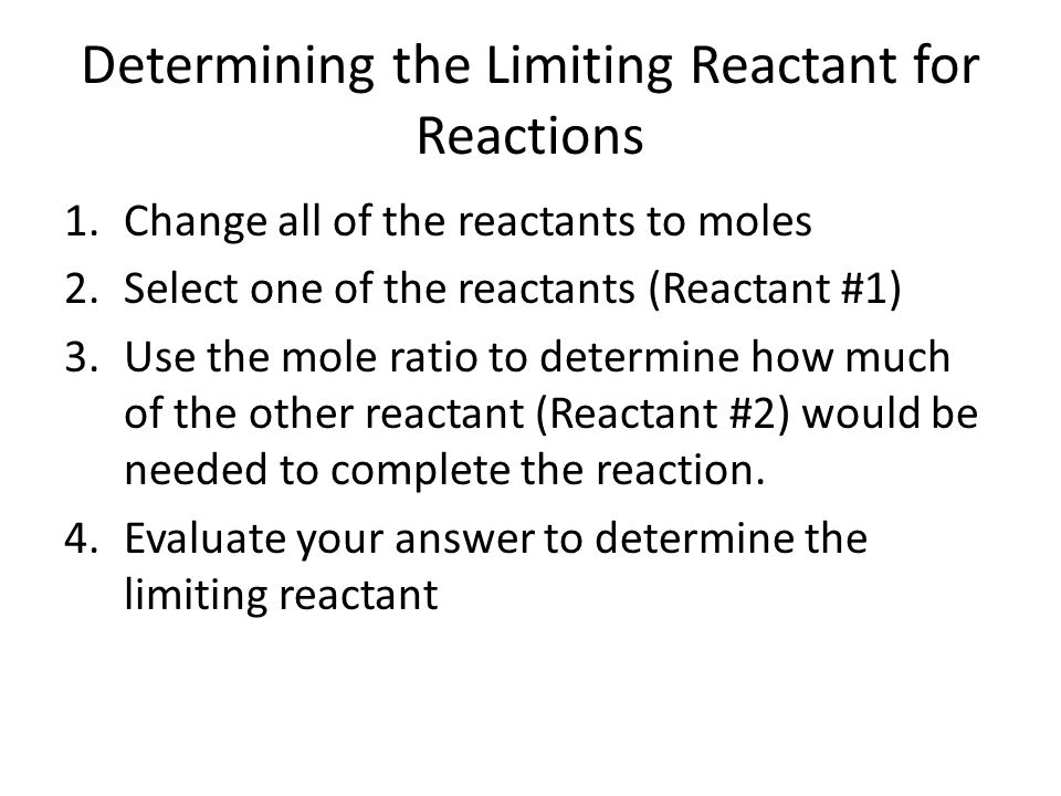 Evaluating the Results of the Previous Calculation If the amount of reactant #2 necessary (determined from mole ratio) is less than the amount present, reactant #1 is the limiting reactant If the amount of reactant #2 necessary is greater than the amount present, reactant #2 is the limiting reactant