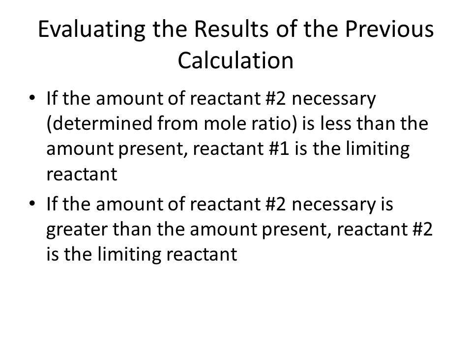 Evaluating the Results of the Previous Calculation If the amount of reactant #2 necessary (determined from mole ratio) is less than the amount present
