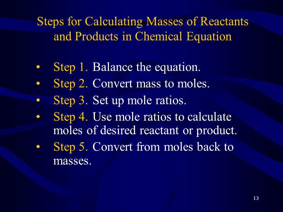 13 Steps for Calculating Masses of Reactants and Products in Chemical Equation Step 1.Balance the equation.