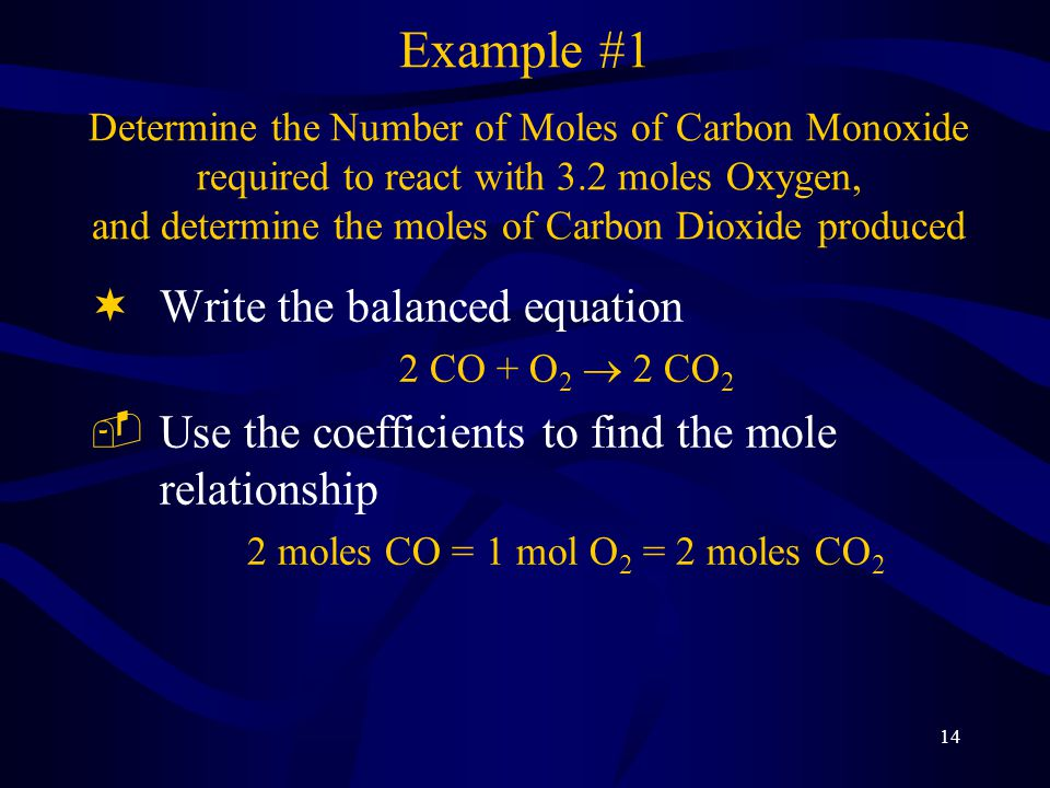 14 ¬Write the balanced equation 2 CO + O 2  2 CO 2 ­Use the coefficients to find the mole relationship 2 moles CO = 1 mol O 2 = 2 moles CO 2 Example #1 Determine the Number of Moles of Carbon Monoxide required to react with 3.2 moles Oxygen, and determine the moles of Carbon Dioxide produced