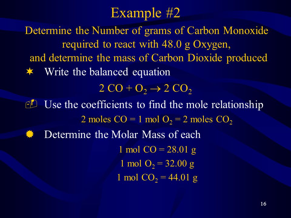 16 ¬Write the balanced equation 2 CO + O 2  2 CO 2 ­Use the coefficients to find the mole relationship 2 moles CO = 1 mol O 2 = 2 moles CO 2 ®Determine the Molar Mass of each 1 mol CO = 28.01 g 1 mol O 2 = 32.00 g 1 mol CO 2 = 44.01 g Example #2 Determine the Number of grams of Carbon Monoxide required to react with 48.0 g Oxygen, and determine the mass of Carbon Dioxide produced