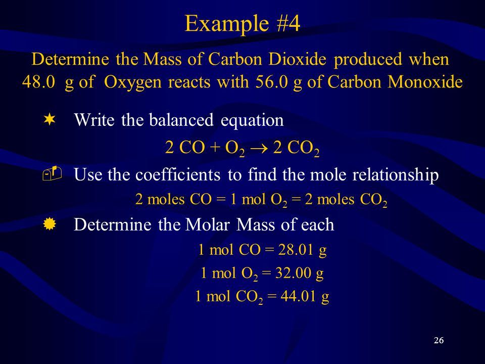 26 Example #4 Determine the Mass of Carbon Dioxide produced when 48.0 g of Oxygen reacts with 56.0 g of Carbon Monoxide ¬Write the balanced equation 2 CO + O 2  2 CO 2 ­Use the coefficients to find the mole relationship 2 moles CO = 1 mol O 2 = 2 moles CO 2 ®Determine the Molar Mass of each 1 mol CO = 28.01 g 1 mol O 2 = 32.00 g 1 mol CO 2 = 44.01 g