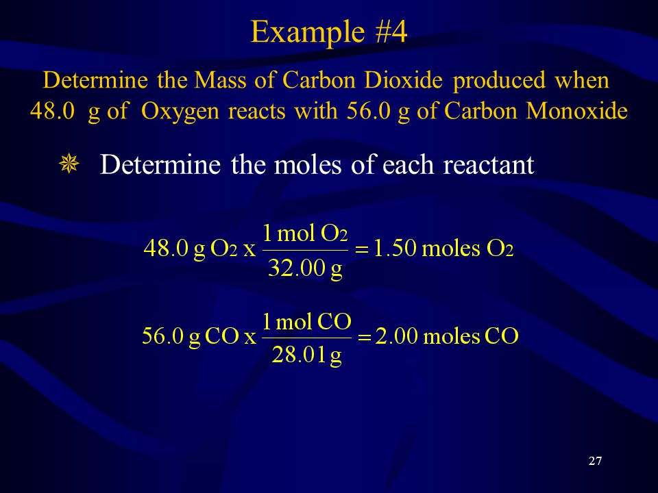 27 ¯Determine the moles of each reactant Example #4 Determine the Mass of Carbon Dioxide produced when 48.0 g of Oxygen reacts with 56.0 g of Carbon Monoxide