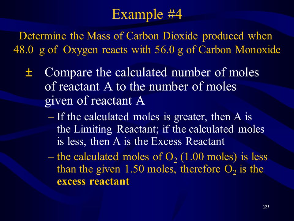 30 ²Use the limiting reactant to determine the moles of product, then the mass of product Example #4 Determine the Mass of Carbon Dioxide produced when 48.0 g of Oxygen reacts with 56.0 g of Carbon Monoxide