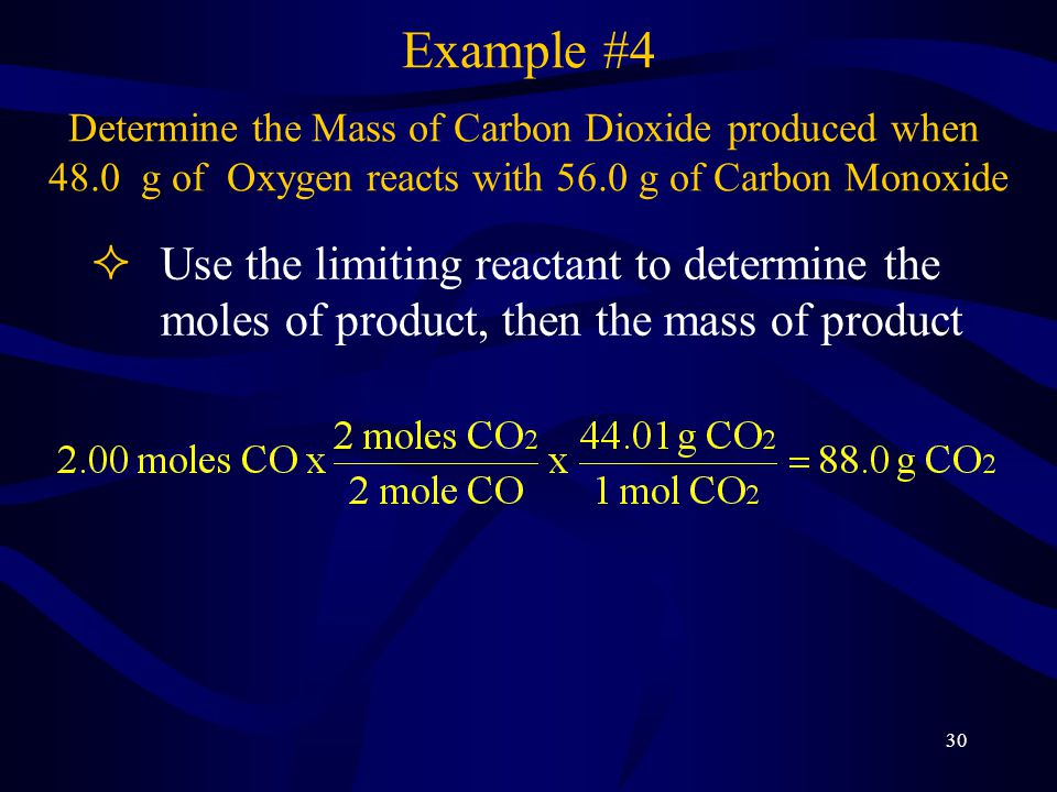 31 ³Divide the actual yield by the theoretical yield, then multiply by 100% The actual yield of CO 2 is 72.0 g The theoretical yield of CO 2 is 88.0g Example #4a Determine the Mass of Carbon Dioxide produced when 48.0 g of Oxygen reacts with 56.0 g of Carbon Monoxide If 72.0 g of Carbon Dioxide is actually made, what is the Percentage Yield
