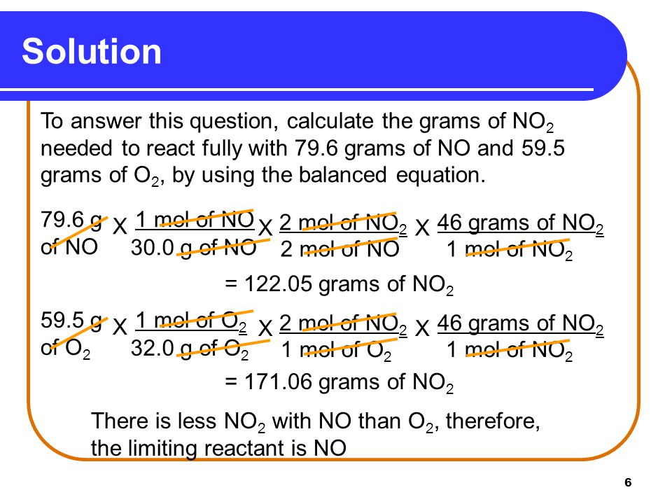 6 Solution To answer this question, calculate the grams of NO 2 needed to react fully with 79.6 grams of NO and 59.5 grams of O 2, by using the balanc