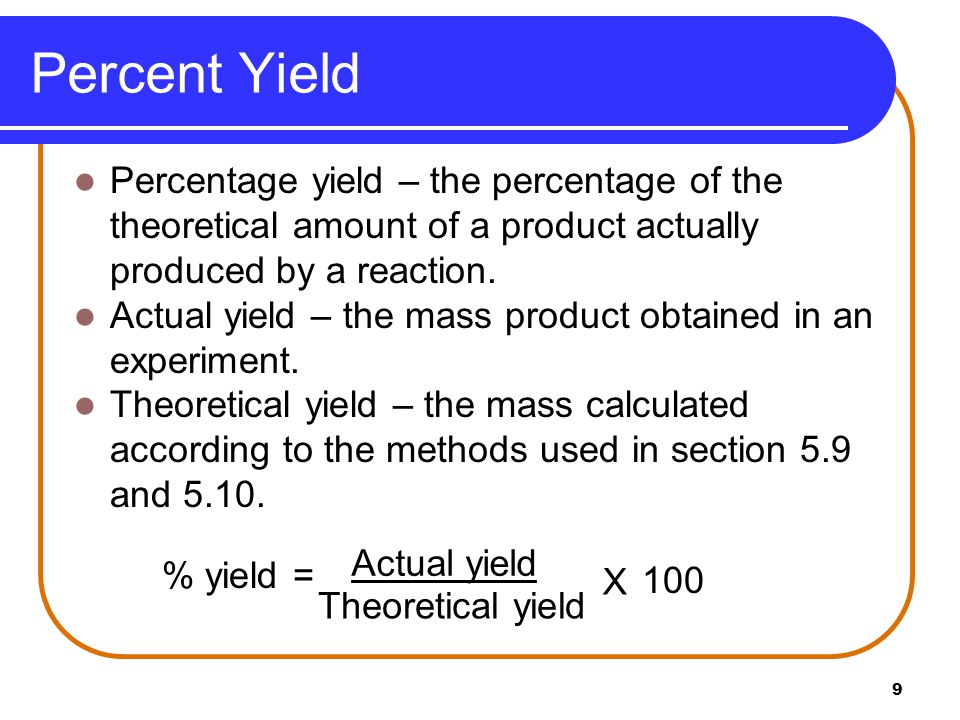 9 Percent Yield Percentage yield – the percentage of the theoretical amount of a product actually produced by a reaction. Actual yield – the mass prod