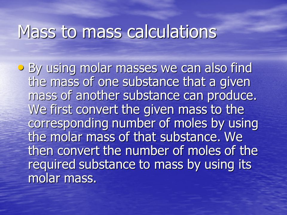 Mass to mass calculations By using molar masses we can also find the mass of one substance that a given mass of another substance can produce.