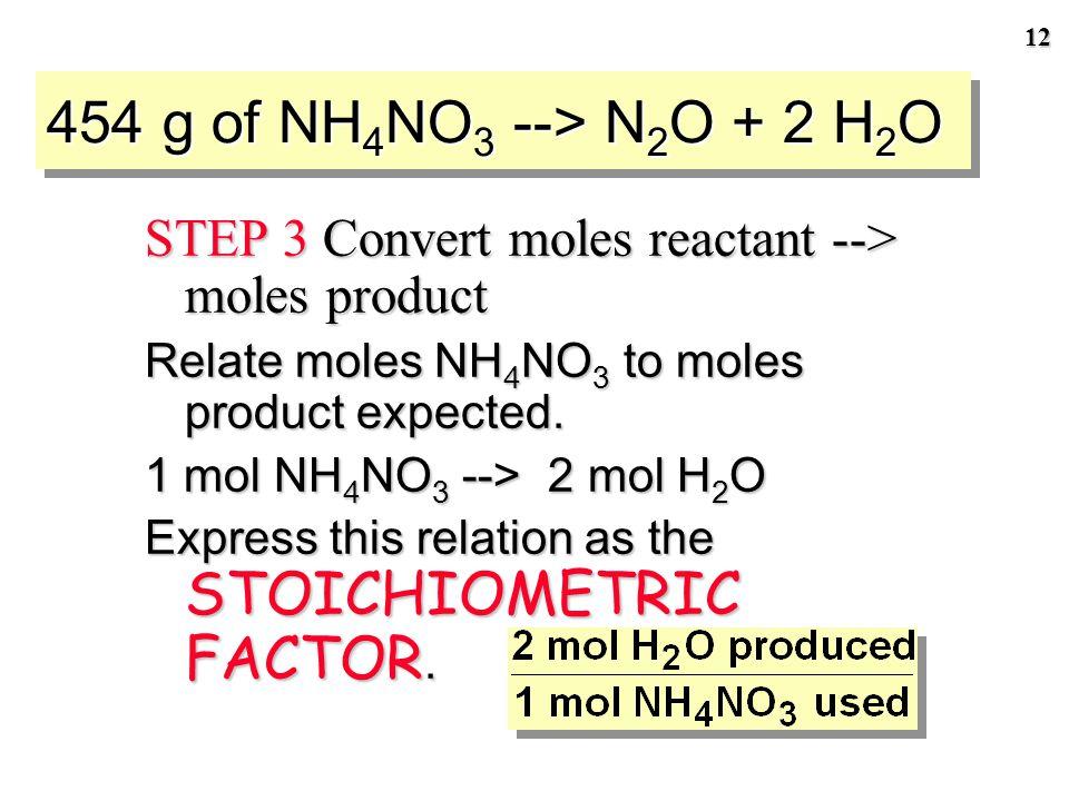 11 454 g of NH 4 NO 3 --> N 2 O + 2 H 2 O STEP 2 Convert mass reactant (454 g) --> moles STEP 3 Convert moles reactant (5.68 mol) --> moles product