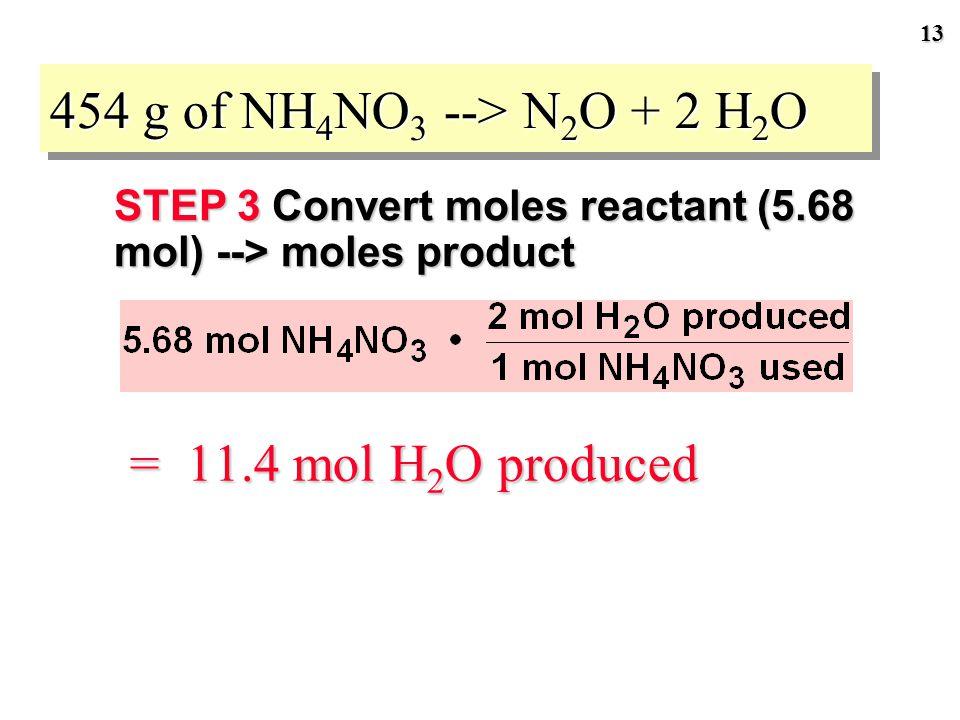 12 454 g of NH 4 NO 3 --> N 2 O + 2 H 2 O STEP 3 Convert moles reactant --> moles product Relate moles NH 4 NO 3 to moles product expected. 1 mol NH 4