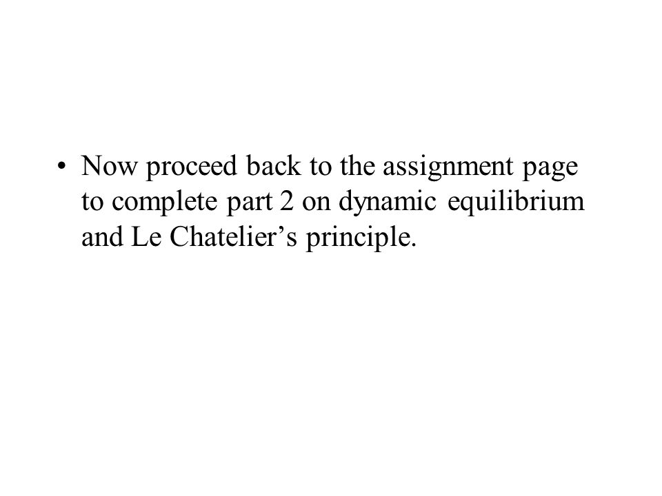 Now proceed back to the assignment page to complete part 2 on dynamic equilibrium and Le Chatelier's principle.