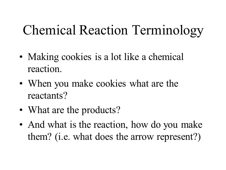 Chemical Reaction Terminology Making cookies is a lot like a chemical reaction. When you make cookies what are the reactants? What are the products? A
