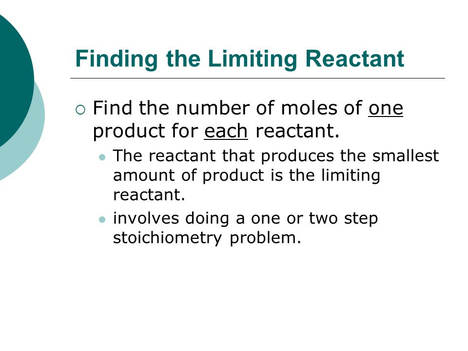 Finding the Limiting Reactant  Find the number of moles of one product for each reactant.