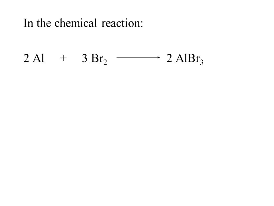 In the chemical reaction: 2 Al + 3 Br 2 2 AlBr 3