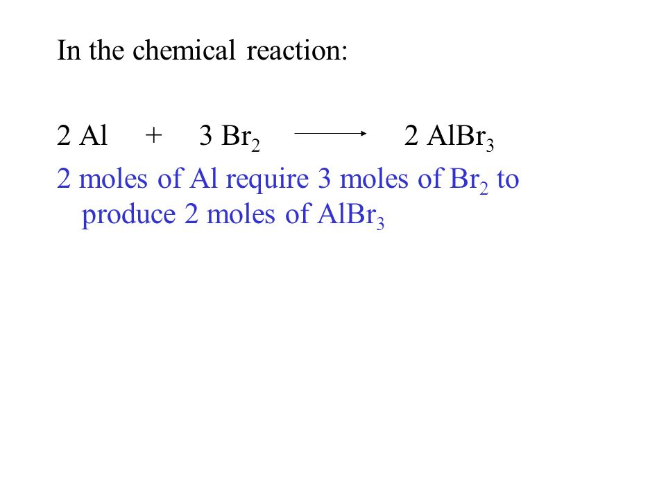 In the chemical reaction: 2 Al + 3 Br 2 2 AlBr 3 2 moles of Al require 3 moles of Br 2 to produce 2 moles of AlBr 3