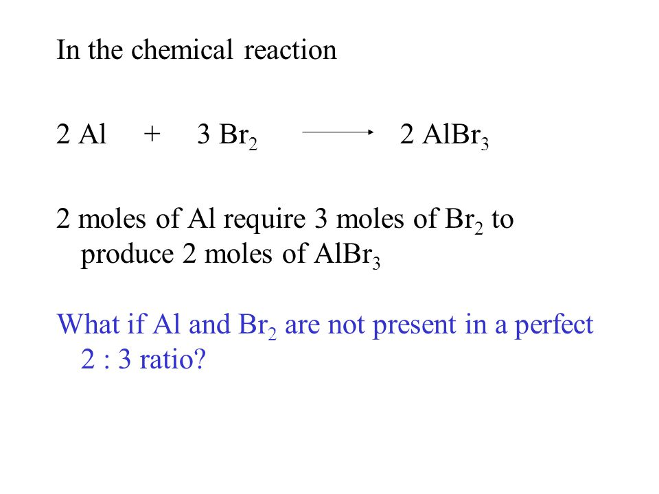 In the chemical reaction 2 Al + 3 Br 2 2 AlBr 3 2 moles of Al require 3 moles of Br 2 to produce 2 moles of AlBr 3 What if Al and Br 2 are not present